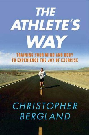 The Athletes Way: Training Your Mind and Body to Experience the Joy of Exercise Christopher Bergland
