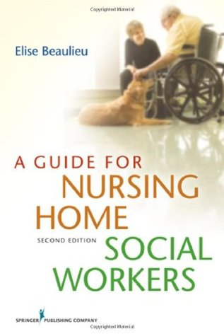 A Guide for Nursing Home Social Workers, Second Edition Elise Beaulieu
