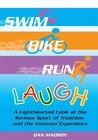 Swim, Bike, Run, Laugh!:A Lighthearted Look at the Serious Sport of Triathlon and the Ironman Experience
