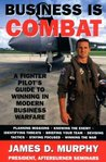 Business Is Combat: A Fighter Pilot's guide to Winning in Modern Warfare
