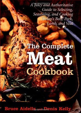 The Complete Meat Cookbook: A Juicy and Authoritative Guide to Selecting, Seasoning, and Cooking Today