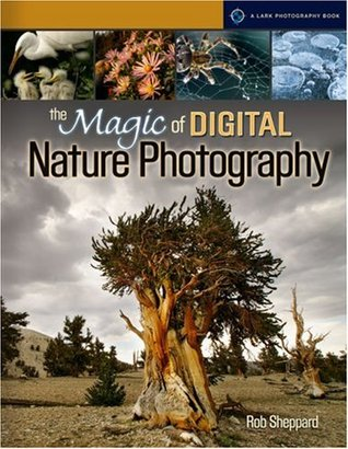 The Magic of Digital Nature Photography by Rob Sheppard