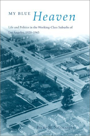 My Blue Heaven: Life and Politics in the Working-Class Suburbs of Los Angeles, 1920-1965