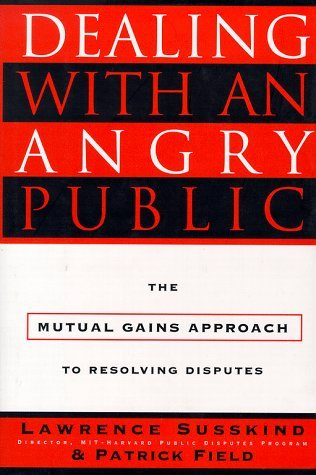 Dealing with an Angry Public: The Mutual Gains Approach To Resolving Disputes Lawrence E. Susskind