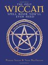 The Only Wiccan Spellbook You'll Ever Need: For Love, Happiness, and Prosperity