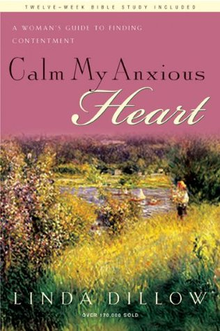 Calm My Anxious Heart by Linda Dillow