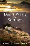 Don't Waste Your Sorrows: New Insight Into God's Eternal Purpose for Each Christian in the Midst of Life's Greatest Adversities