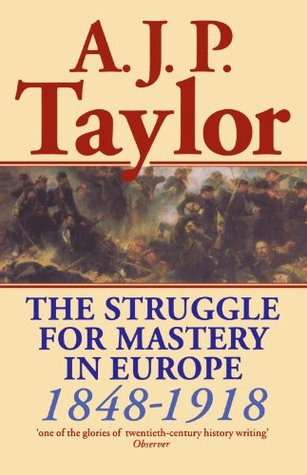 The Struggle for Mastery in Europe, 1848-1918 by A.J.P. Taylor