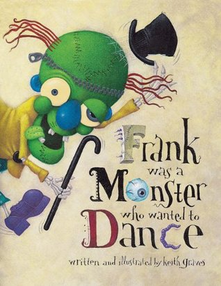 Frank Was a Monster Who Wanted to Dance by Keith Graves