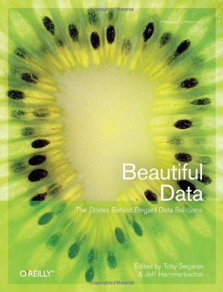 Beautiful Data: The Stories Behind Elegant Data Solutions (Theory In Practice, #31)