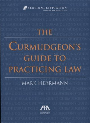 The Curmudgeon's Guide to Practicing Law by Mark  Herrmann