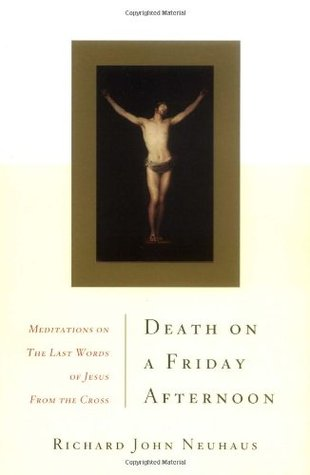 Death On A Friday Afternoon Meditations On The Last Words Of ... by Richard John Neuhaus