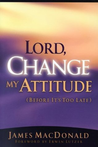 Lord, Change My Attitude by James MacDonald