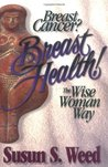 Breast Cancer? Breast Health! The Wise Woman Way (Wise Woman Herbal Series, #4)