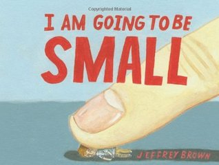 I am Going to Be Small by Jeffrey Brown