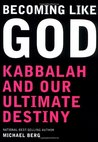Becoming Like God: Kabbalah and Our Ultimate Destiny