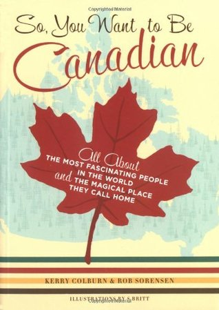 So, You Want to Be Canadian by Kerry Colburn