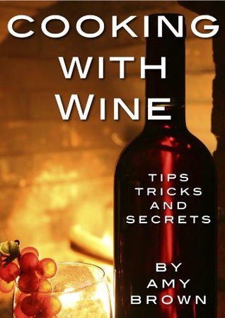 Cooking With Wine - Tips, Techniques and Secrets Amy Brown