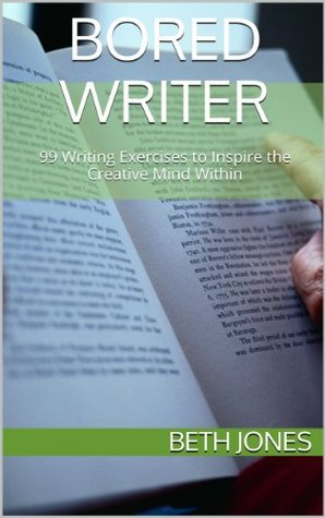 Bored Writer: 99 Writing Exercises to Inspire the Creative Mind Within Beth    Jones