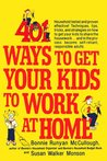 401 Ways to Get Your Kids to Work at Home: Household tested and proven effective! Techniques, tips, tricks, and strategies on how to get your kids to share the housework...and in the process become self-reliant, responsible adults