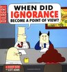 When Did Ignorance Become a Point of View? (Dilbert, #18)