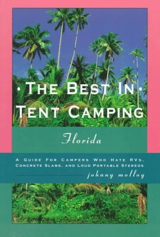 The Best in Tent Camping: Florida: A Guide for Campers Who Hate Rvs, Concrete Slabs, and Loud Portab Le Stereos