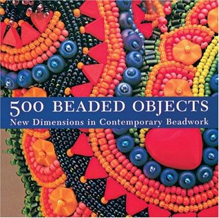 500 Beaded Objects: New Dimensions in Contemporary Beadwork (500 Series)