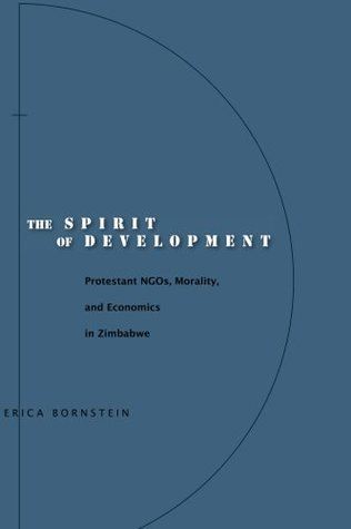The Spirit of Development: Protestant NGOs, Morality, and Economics in Zimbabwe