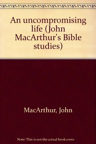 An uncompromising life  by  John F. MacArthur Jr.