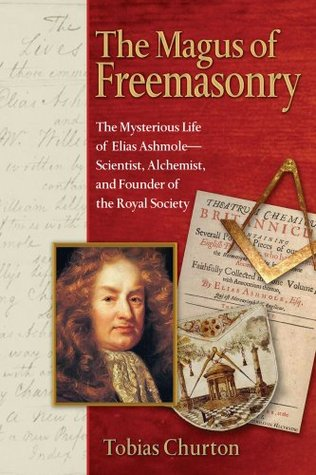 The Magus of Freemasonry: The Mysterious Life of Elias Ashmole--Scientist, Alchemist, and Founder of the Royal Society