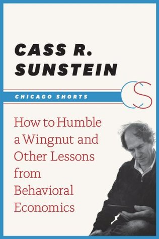 Download How to Humble a Wingnut and Other Lessons from Behavioral Economics (Chicago Shorts) by Cass R. Sunstein FB2