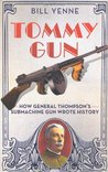 Tommy Gun: How General Thompson's Submachine Gun Wrote History