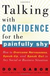 Talking with Confidence for the Painfully Shy: How to Overcome Nervousness, Speak-Up, and Speak Out in Any Social or Business S ituation