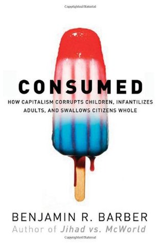 Consumed - How Markets Corrupt Children, Infantilize Adults &... by Benjamin R. Barber