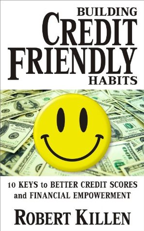 Building Credit Friendly Habits: 10 Keys to Better Credit Scores and Financial Empowerment  by  Robert Killen