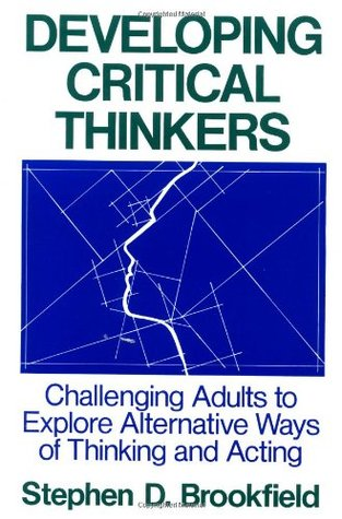 Developing Critical Thinkers by Stephen D. Brookfield