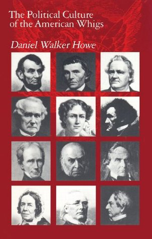 The Political Culture of the American Whigs by Daniel Walker Howe