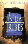 The Ten Lost Tribes: A People of Destiny: An Account of the Assyrian Conquest and Israelite Captivity