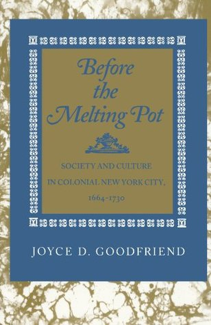 Before the Melting Pot: Society and Culture in Colonial New York City, 1664-1730