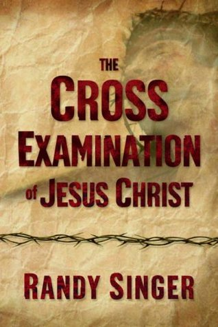 The Cross Examination of Jesus Christ by Randy Singer