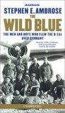 The Wild Blue: The Men & Boys Who Flew the B 24s Over Germany 1944-45