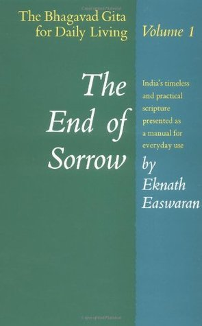 The End of Sorrow: The Bhagavad Gita for Daily Living, Volume I Indias timeless and practical scripture presented as a manual for everyday use