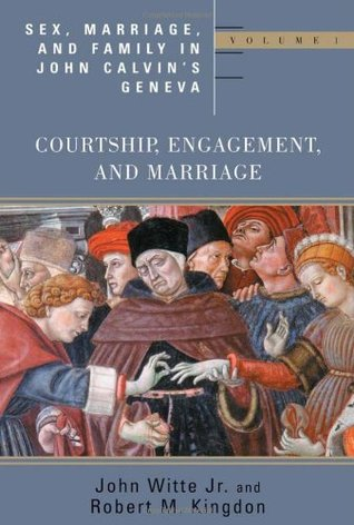 Sex, Marriage, and Family in John Calvin's Geneva: Volume 1: Courtship, Engagement, and Marriage
