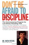 Don't Be Afraid To Discipline: The Commonsense Program for Low-Stress Parenting That *Improves Kids' Behavior in a Matter of Days *Stops Naggling and Hassling *Restores the Parent/Child Relationship *Creates Lasting Results