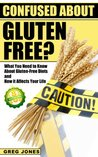 Confused About Gluten-Free? What You Need to Know About Gluten-Free Diets and How it Affects Your Life