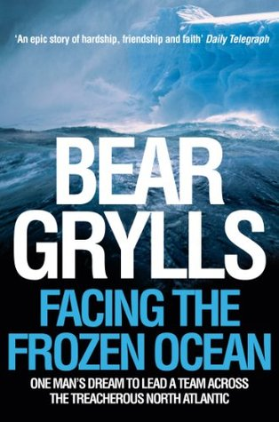 Facing the Frozen Ocean by Bear Grylls