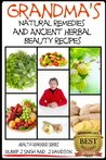 Grandma's Natural Remedies and Ancient Herbal Beauty Recipes (Health Learning Series)