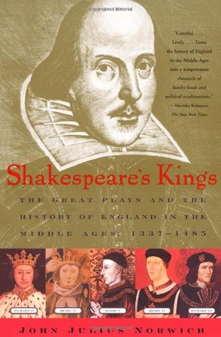 Shakespeares Kings: The Great Plays and the History of England in the Middle Ages: 1337-1485