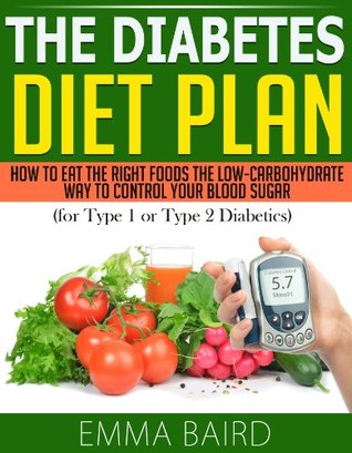 The Diabetes Diet Plan - How to Eat the Right Foods the Low-Carbohydrate Way to Control Your Blood Sugar (for Type 1 or Type 2 Diabetics) Emma Baird