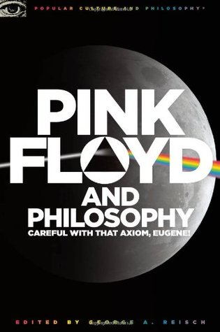 Pink Floyd and Philosophy: Careful that Axiom, Eugene!